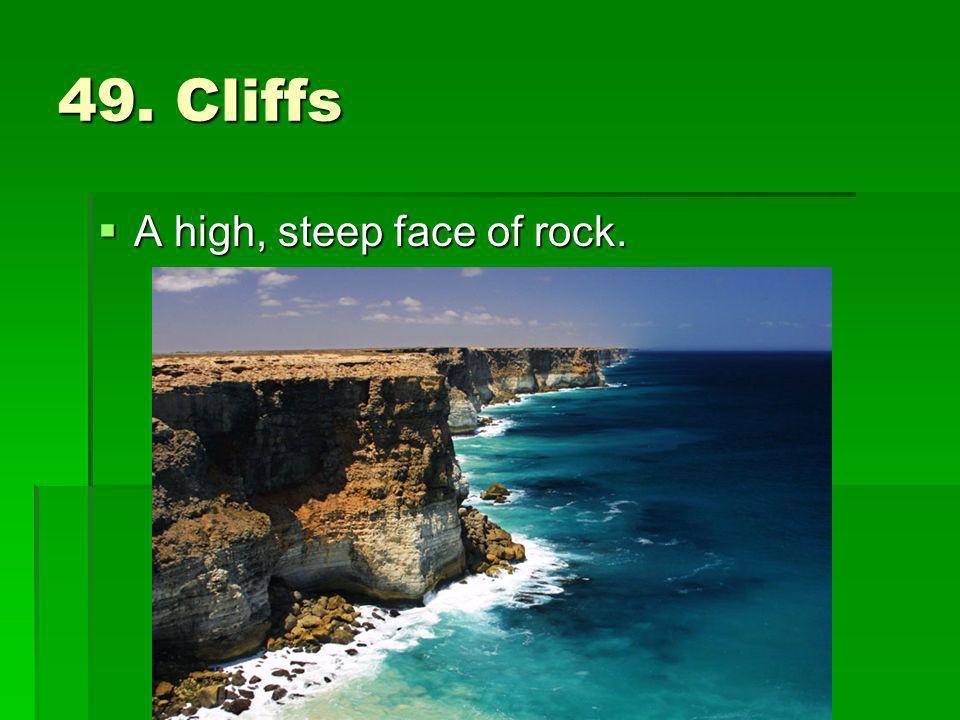 49. Cliffs A high, steep face of rock.
