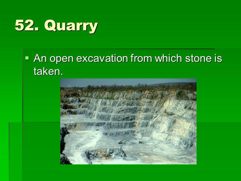 52. Quarry An open excavation from which stone is taken.