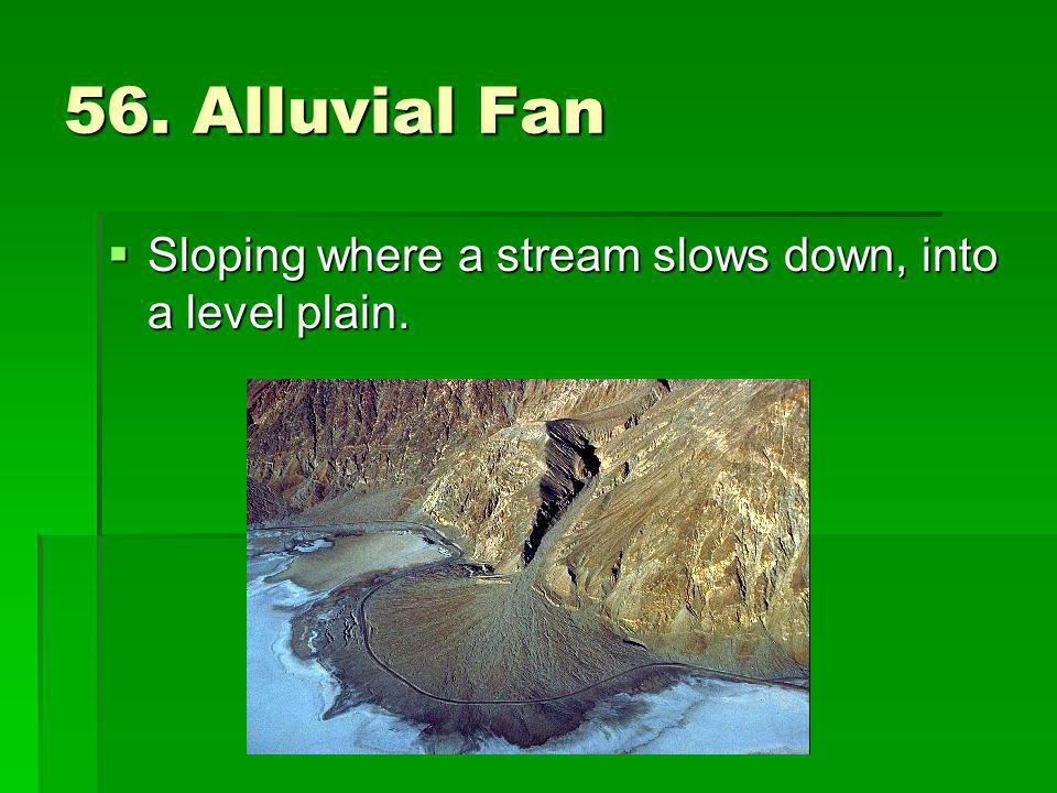 56. Alluvial Fan Sloping where a stream slows down, into a level plain.