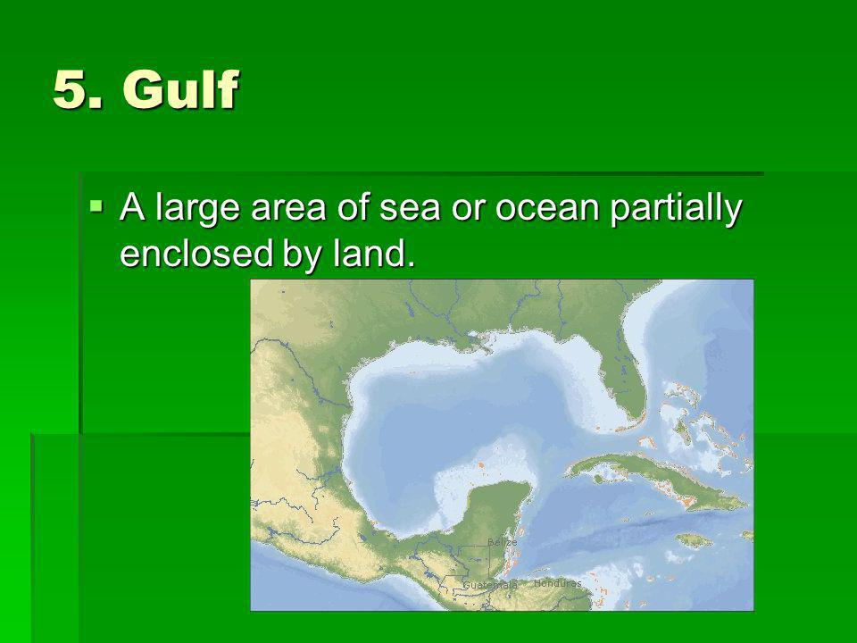 5. Gulf A large area of sea or ocean partially enclosed by land.