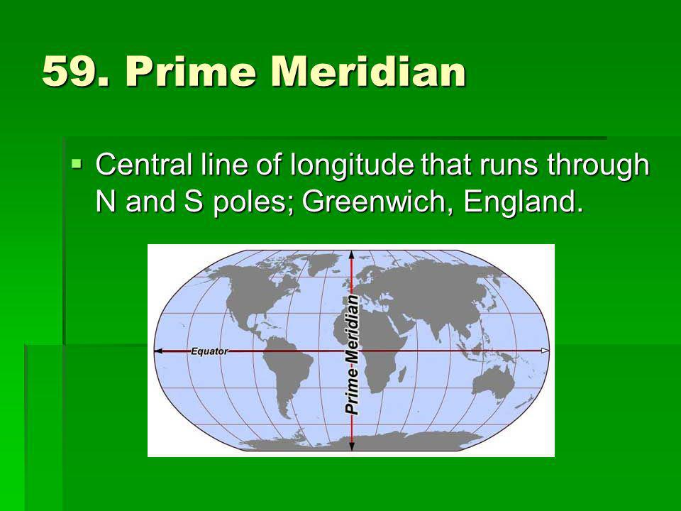 59. Prime Meridian Central line of longitude that runs through N and S poles; Greenwich, England.
