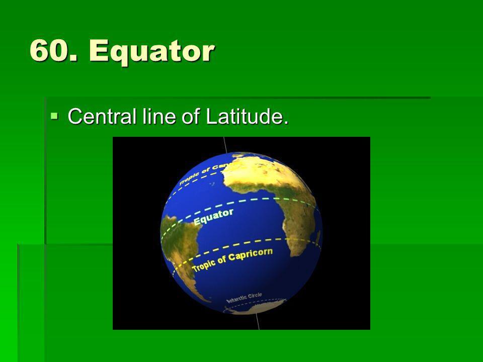 60. Equator Central line of Latitude.