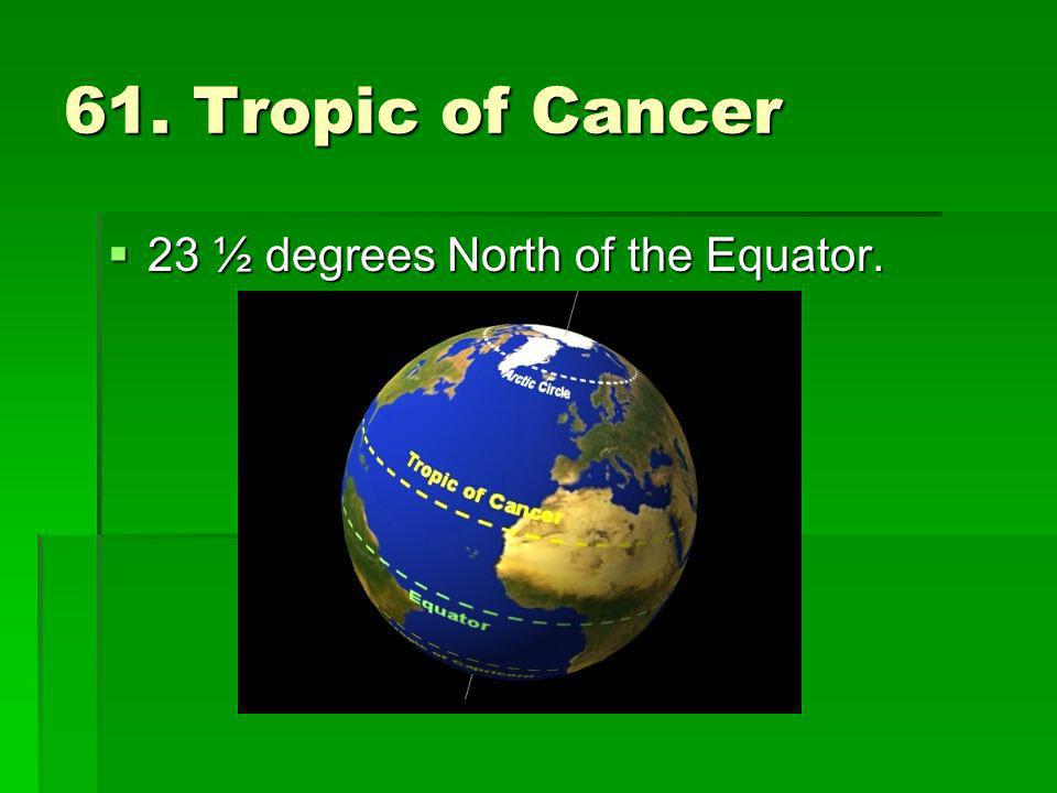 61. Tropic of Cancer 23 ½ degrees North of the Equator.