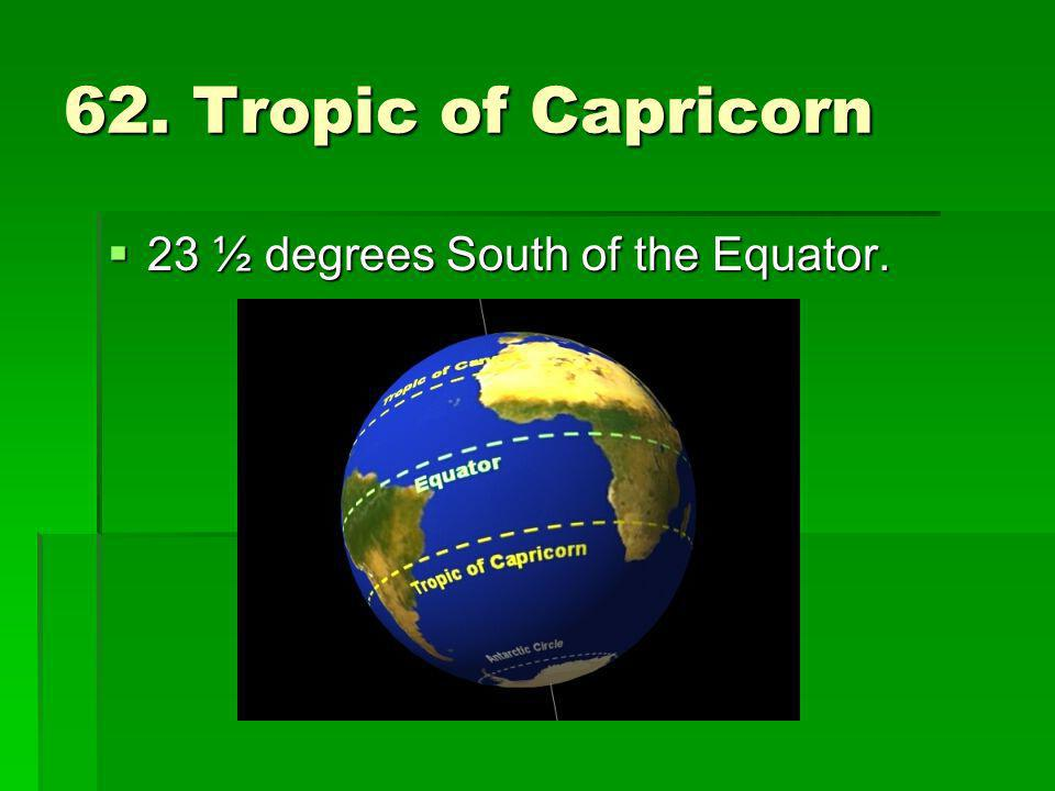 62. Tropic of Capricorn 23 ½ degrees South of the Equator.