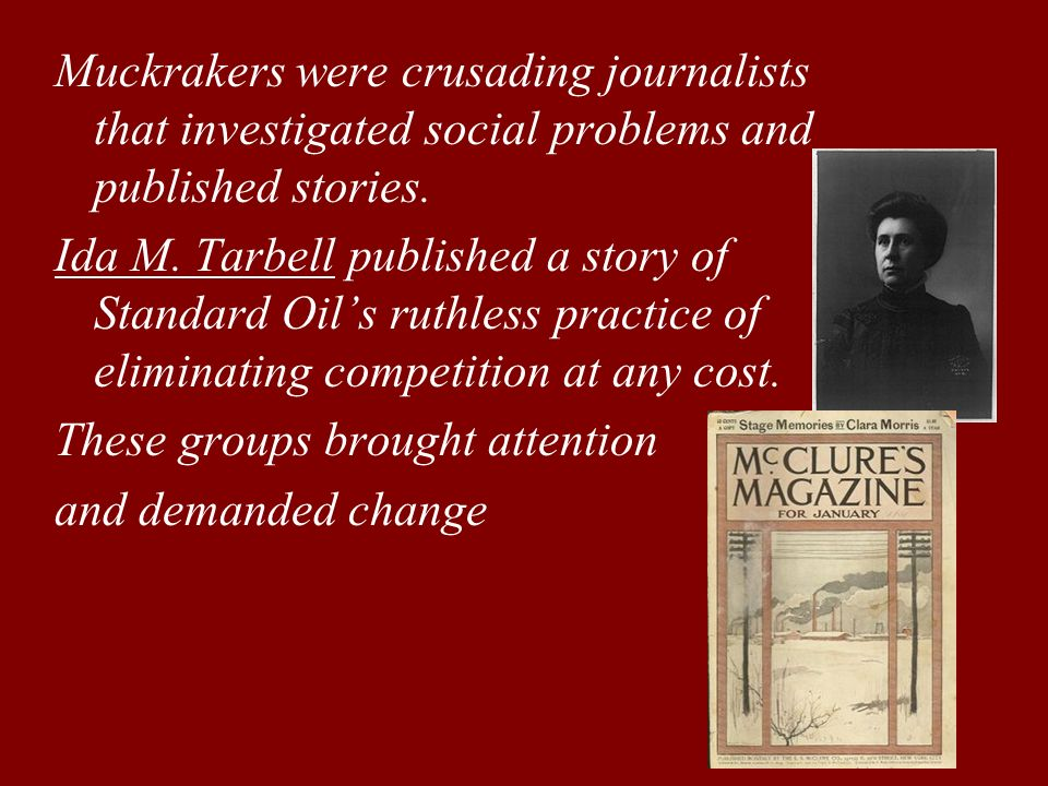 Muckrakers were crusading journalists that investigated social problems and published stories.