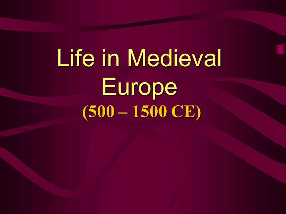 Life in Medieval Europe (500 – 1500 CE)