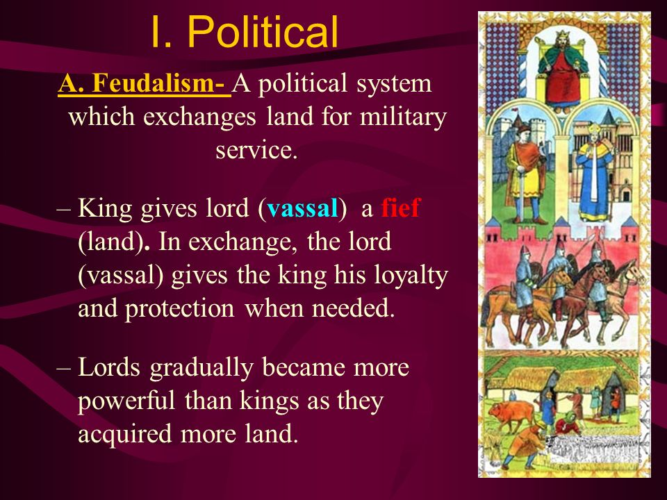 I. Political A. Feudalism- A political system which exchanges land for military service.