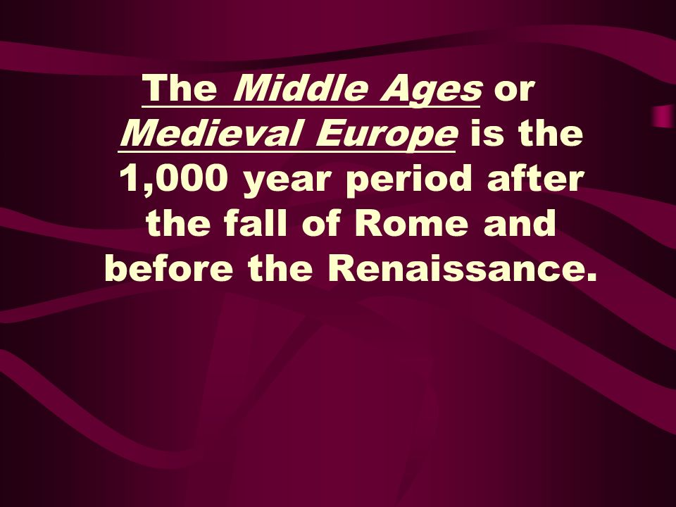 The Middle Ages or Medieval Europe is the 1,000 year period after the fall of Rome and before the Renaissance.