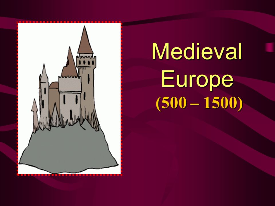 Medieval Europe (500 – 1500) The Early Middle Ages