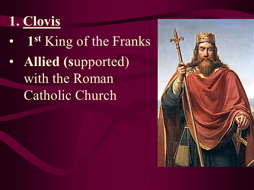 1. Clovis 1st King of the Franks Allied (supported) with the Roman Catholic Church