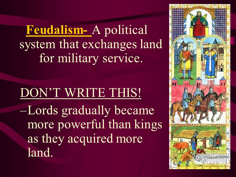 Feudalism- A political system that exchanges land for military service.