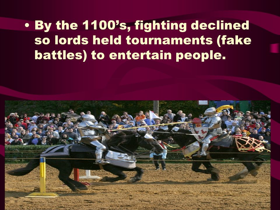 By the 1100's, fighting declined so lords held tournaments (fake battles) to entertain people.