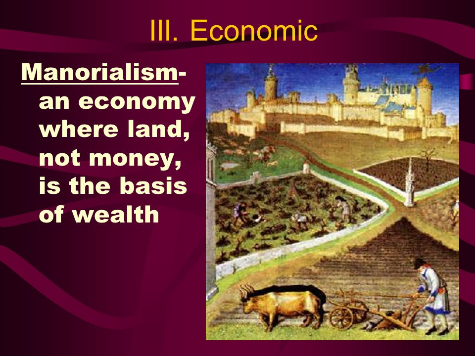 III. Economic Manorialism- an economy where land, not money, is the basis of wealth
