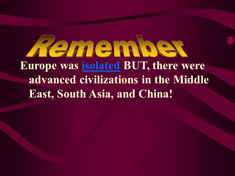 Remember Europe was isolated BUT, there were advanced civilizations in the Middle East, South Asia, and China!