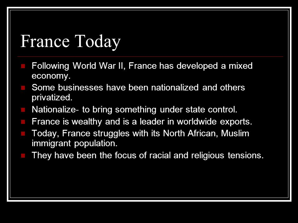 France Today Following World War II, France has developed a mixed economy. Some businesses have been nationalized and others privatized.
