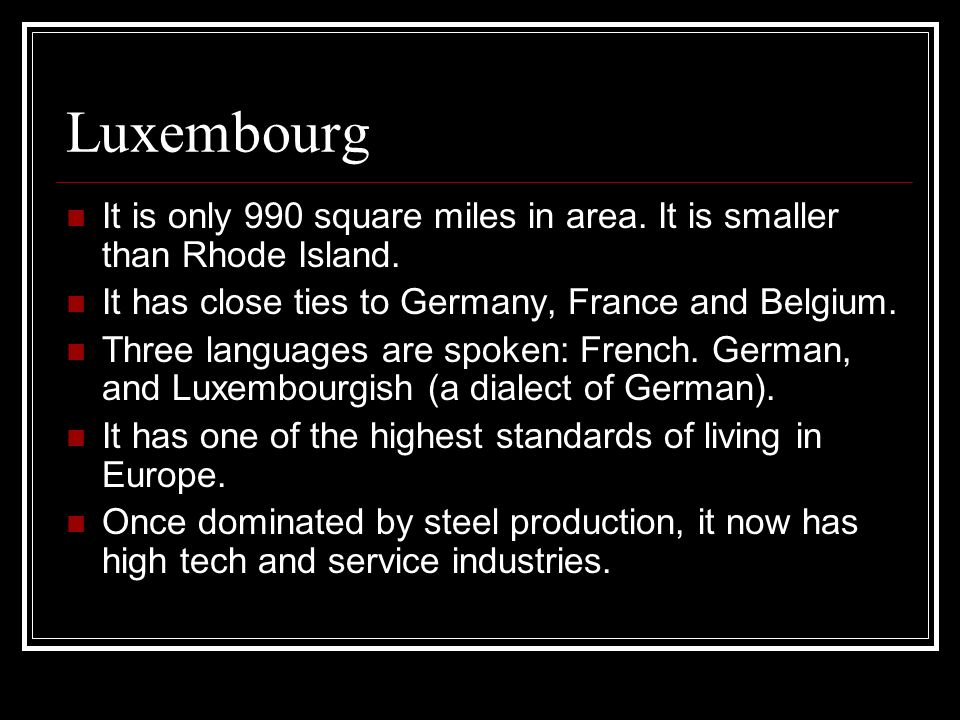 Luxembourg It is only 990 square miles in area. It is smaller than Rhode Island. It has close ties to Germany, France and Belgium.