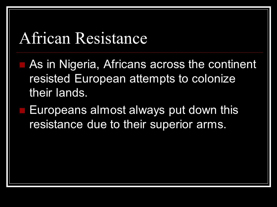 African Resistance As in Nigeria, Africans across the continent resisted European attempts to colonize their lands.