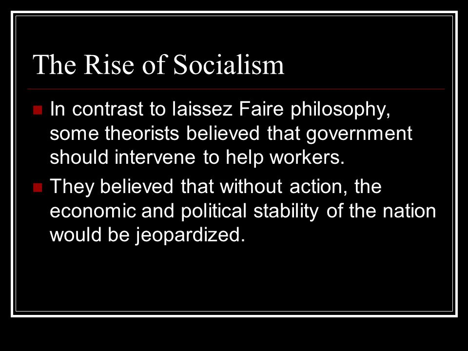 The Rise of Socialism In contrast to laissez Faire philosophy, some theorists believed that government should intervene to help workers.