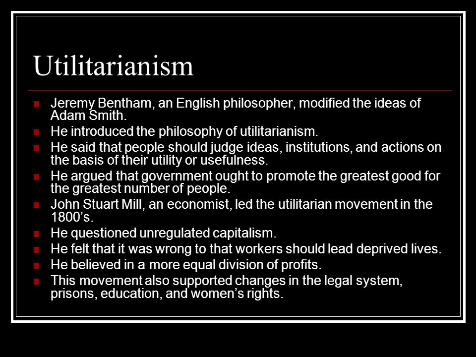 Utilitarianism Jeremy Bentham, an English philosopher, modified the ideas of Adam Smith. He introduced the philosophy of utilitarianism.