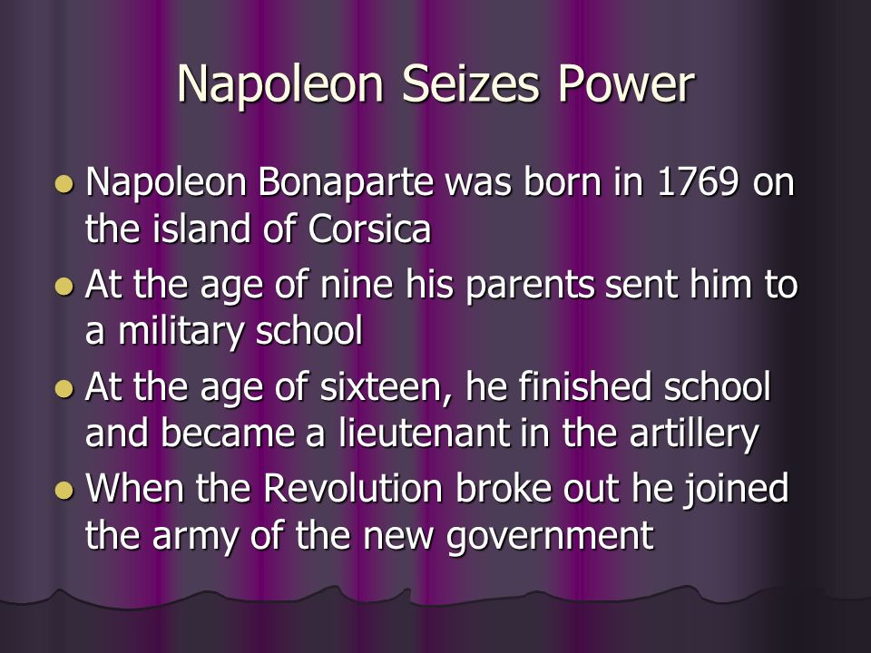 Napoleon Seizes Power Napoleon Bonaparte was born in 1769 on the island of Corsica. At the age of nine his parents sent him to a military school.