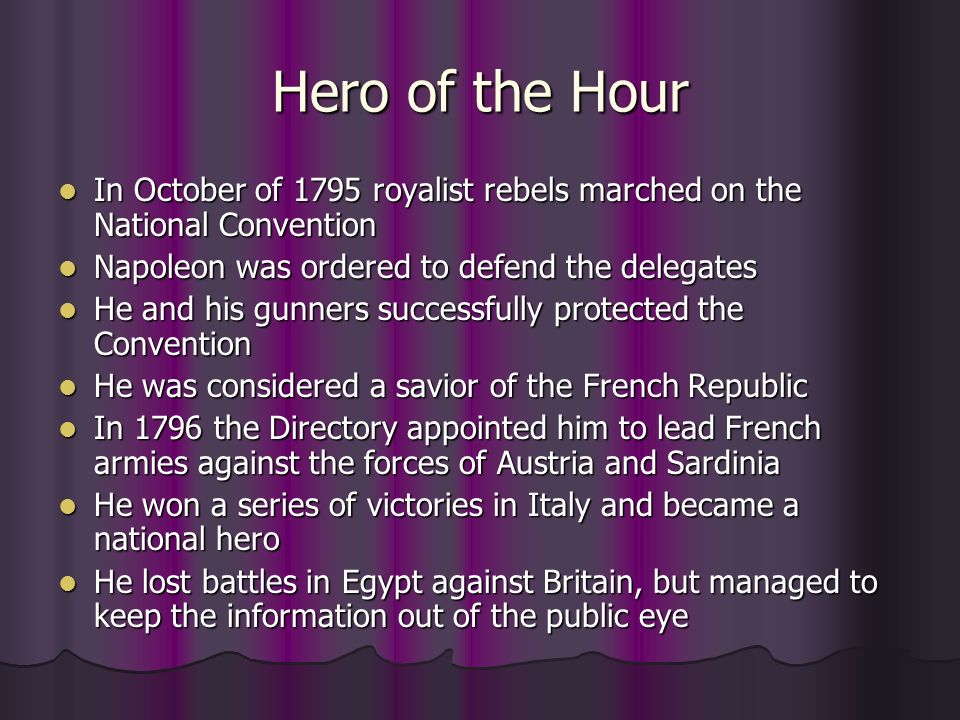 Hero of the Hour In October of 1795 royalist rebels marched on the National Convention. Napoleon was ordered to defend the delegates.