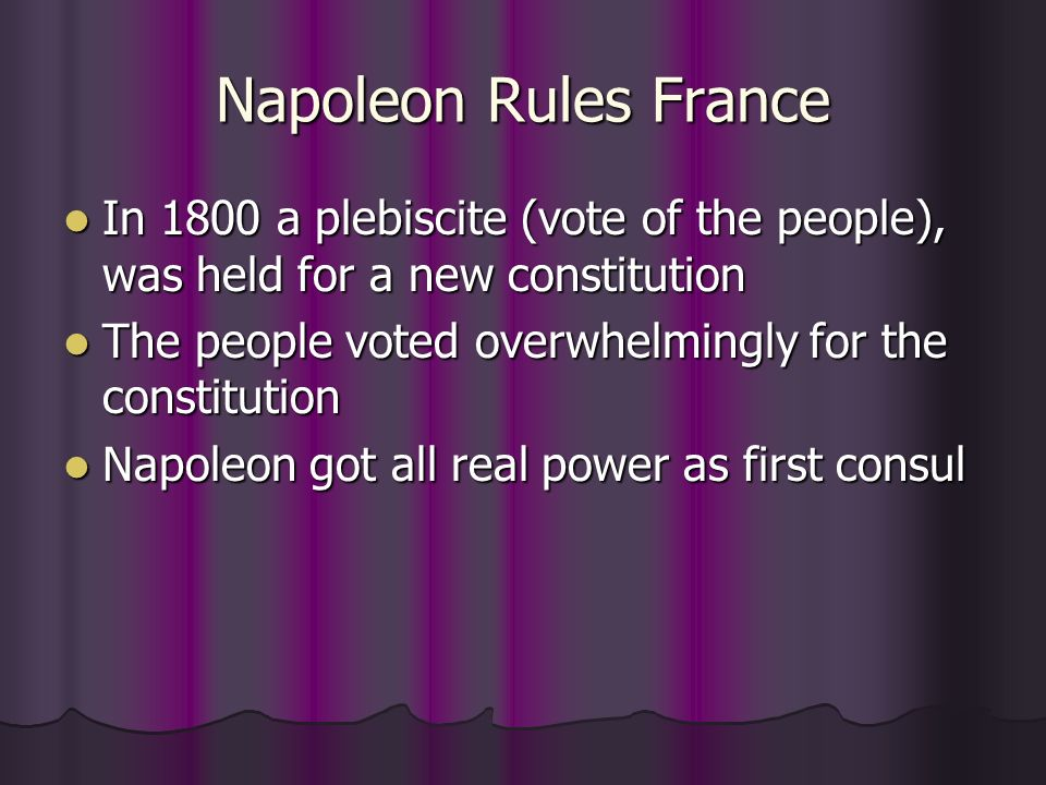 Napoleon Rules France In 1800 a plebiscite (vote of the people), was held for a new constitution.