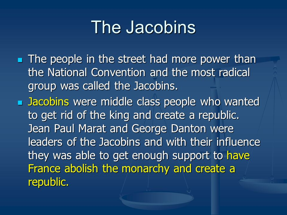 The Jacobins The people in the street had more power than the National Convention and the most radical group was called the Jacobins.