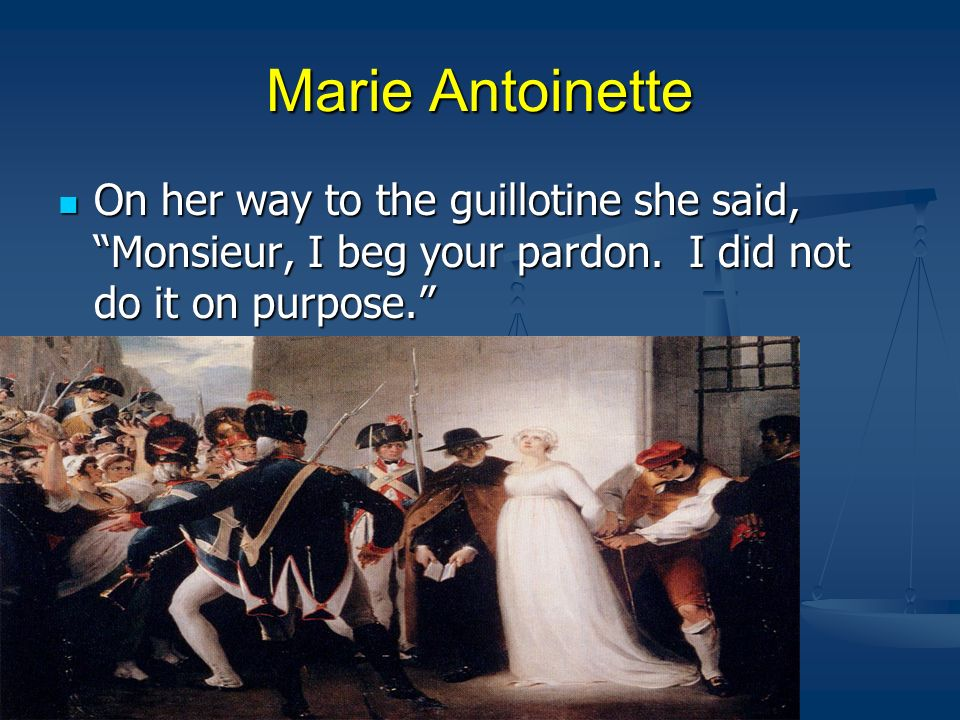 Marie Antoinette On her way to the guillotine she said, Monsieur, I beg your pardon.