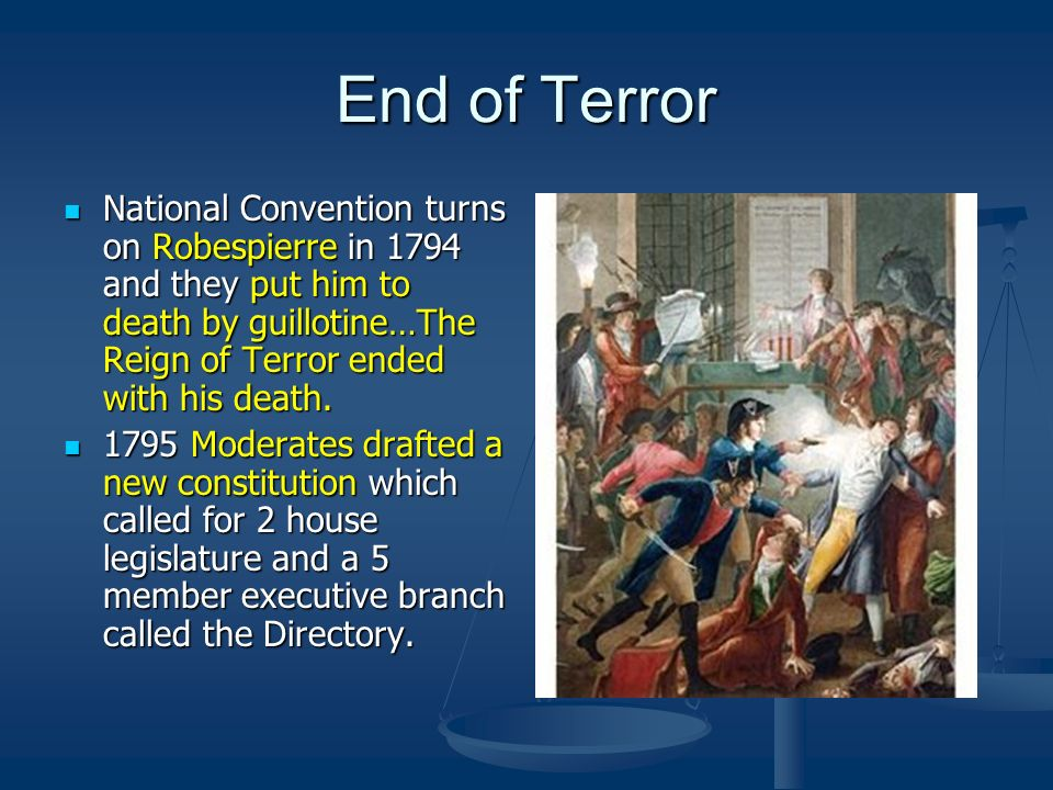 End of Terror National Convention turns on Robespierre in 1794 and they put him to death by guillotine…The Reign of Terror ended with his death.