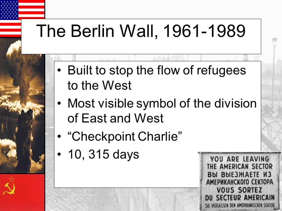 The Berlin Wall, 1961-1989 Built to stop the flow of refugees to the West. Most visible symbol of the division of East and West.