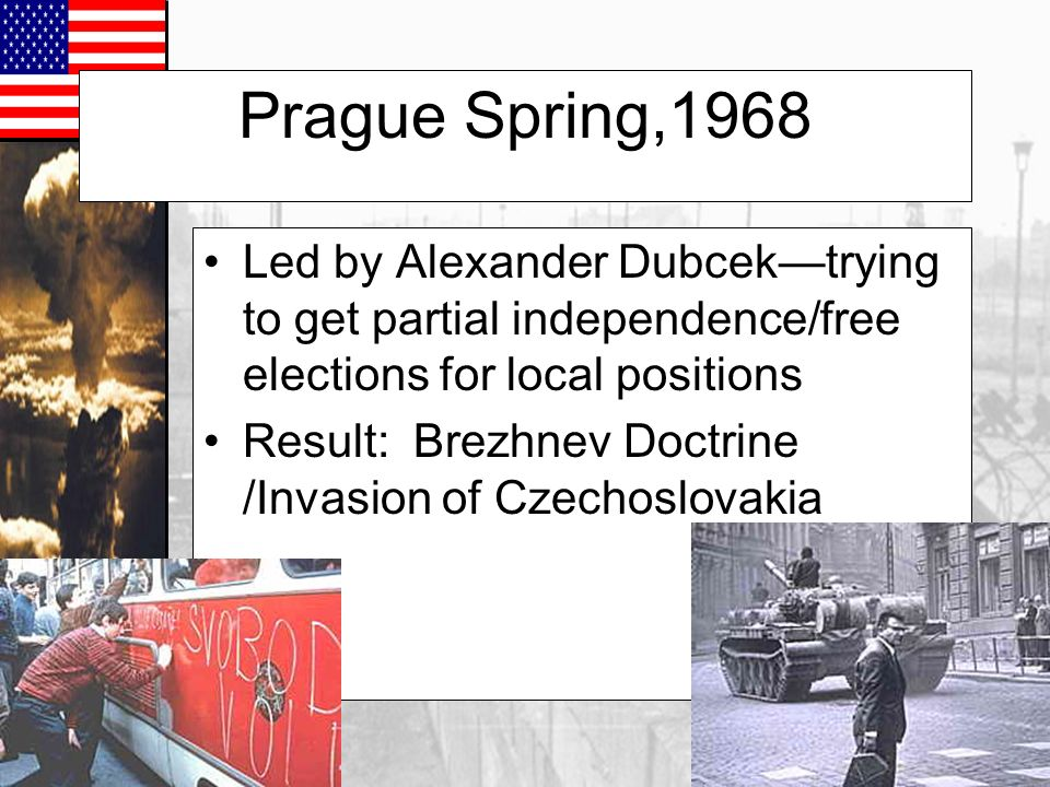 Prague Spring,1968 Led by Alexander Dubcek—trying to get partial independence/free elections for local positions.