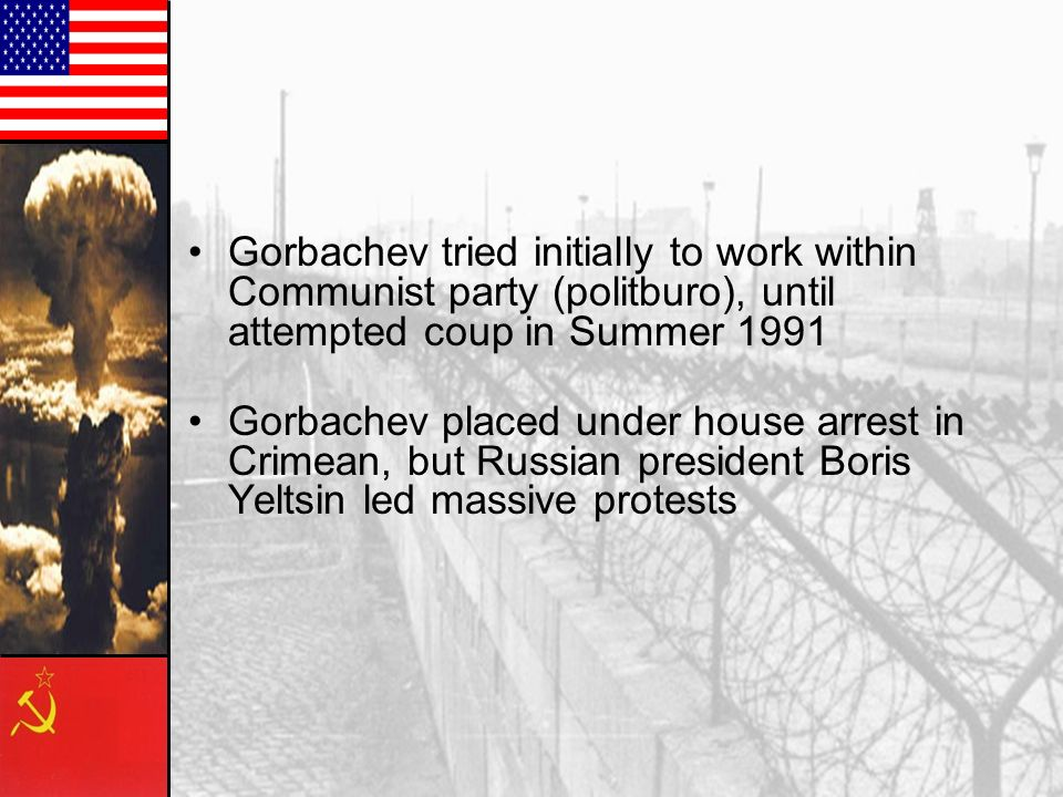 Gorbachev tried initially to work within Communist party (politburo), until attempted coup in Summer 1991