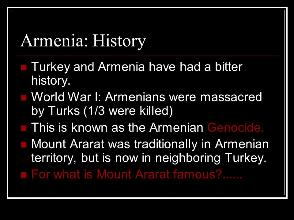 Armenia: History Turkey and Armenia have had a bitter history.