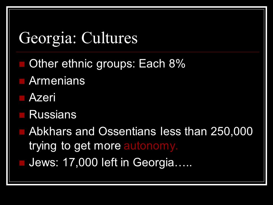 Georgia: Cultures Other ethnic groups: Each 8% Armenians Azeri