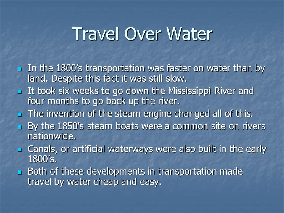Travel Over Water In the 1800's transportation was faster on water than by land. Despite this fact it was still slow.