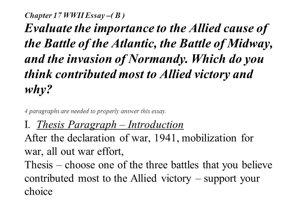 Chapter 17 WWII Essay –( B ) Evaluate the importance to the Allied cause of the Battle of the Atlantic, the Battle of Midway, and the invasion of Normandy.