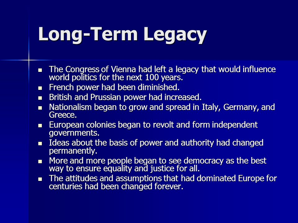 Long-Term Legacy The Congress of Vienna had left a legacy that would influence world politics for the next 100 years.