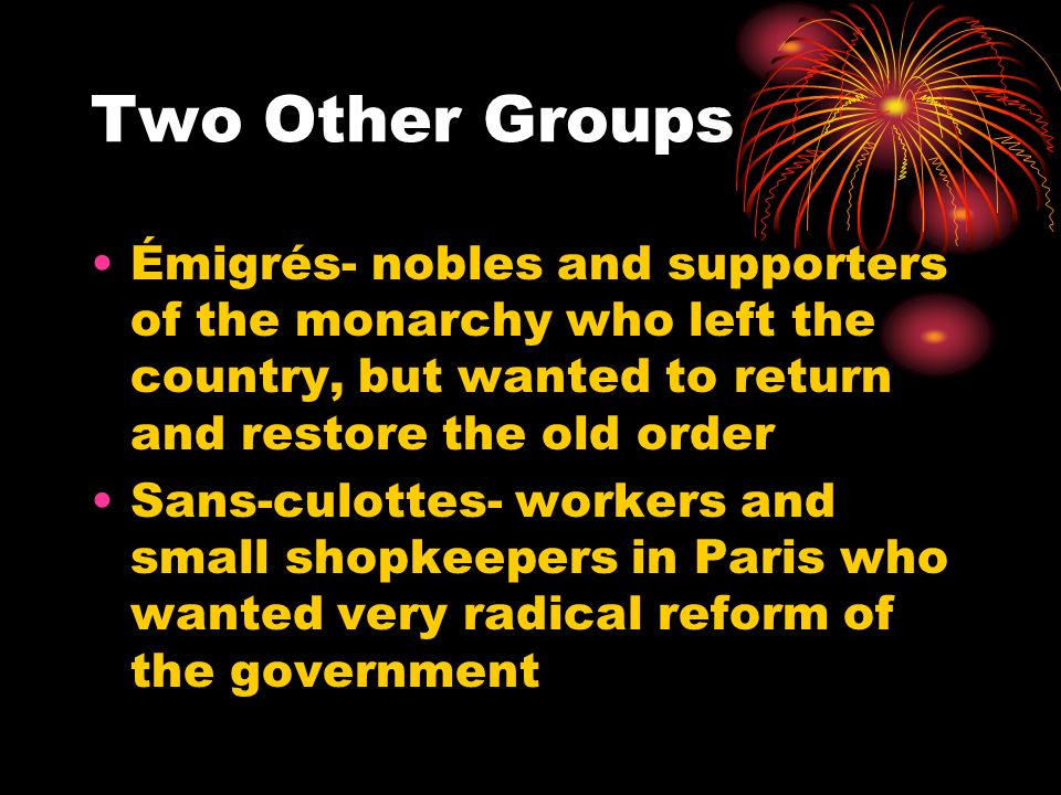 Two Other Groups Émigrés- nobles and supporters of the monarchy who left the country, but wanted to return and restore the old order.