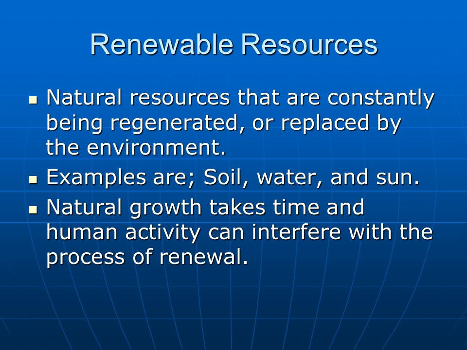 Renewable Resources Natural resources that are constantly being regenerated, or replaced by the environment.