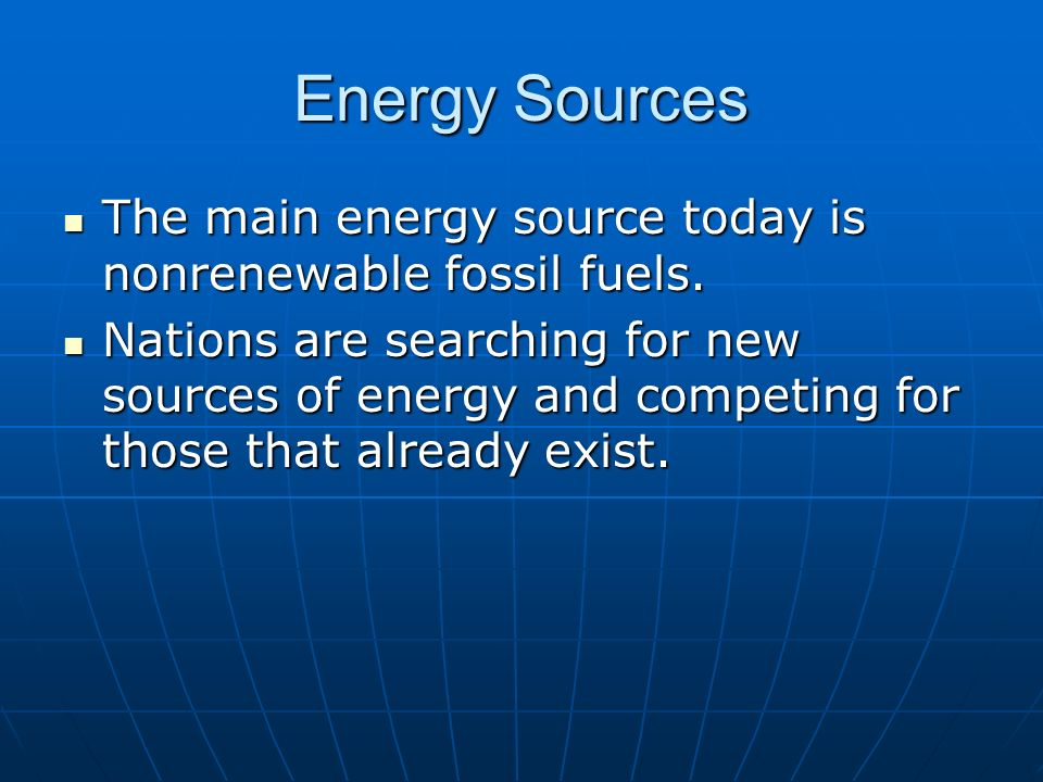 Energy Sources The main energy source today is nonrenewable fossil fuels.