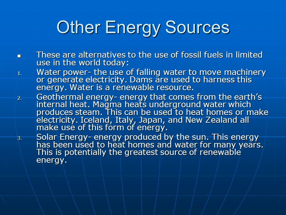 Other Energy Sources These are alternatives to the use of fossil fuels in limited use in the world today: