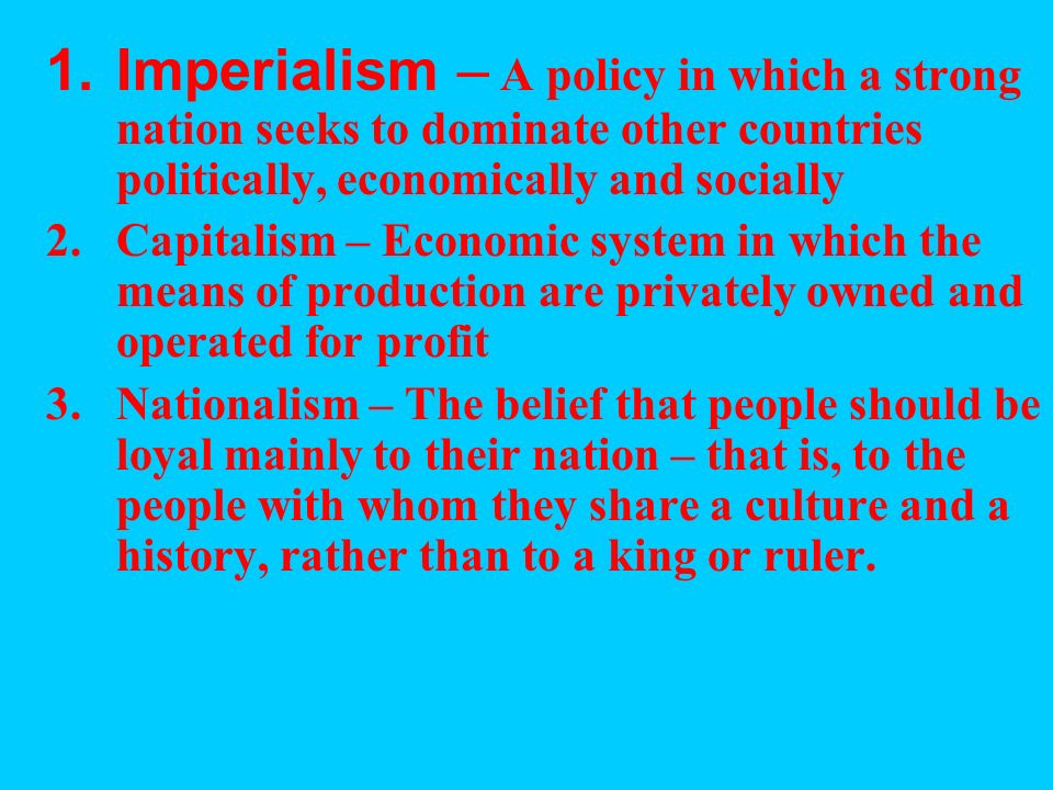 Imperialism – A policy in which a strong nation seeks to dominate other countries politically, economically and socially
