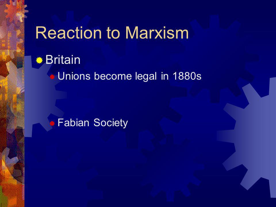 Reaction to Marxism Britain Unions become legal in 1880s