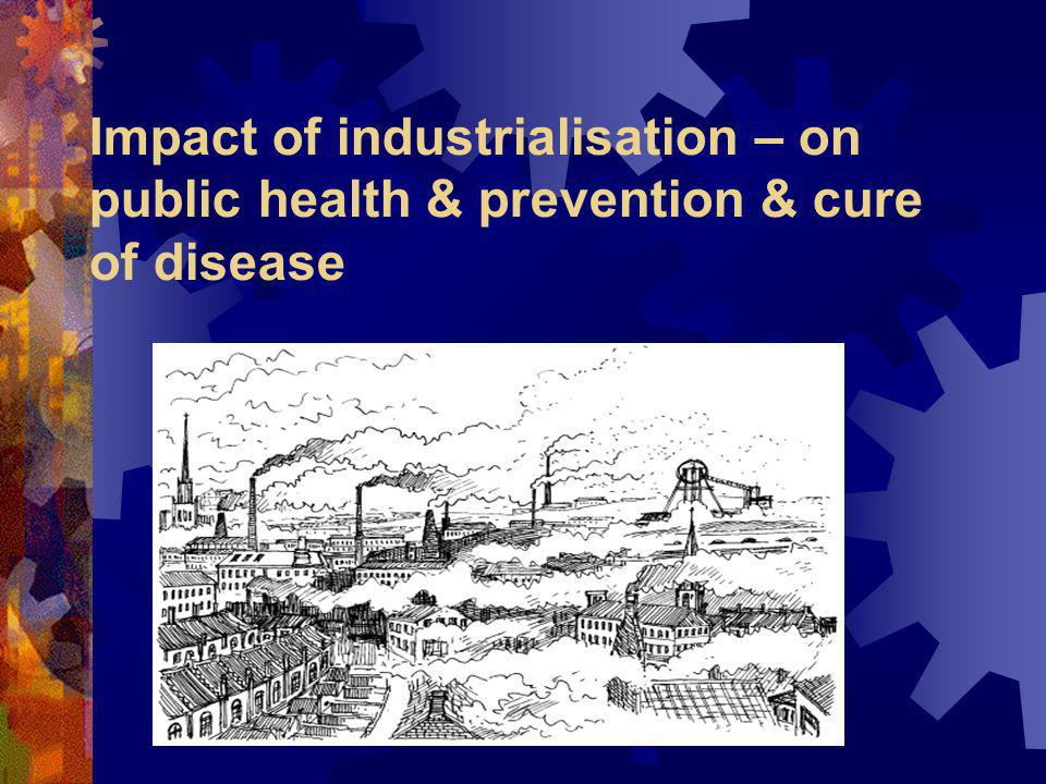 Impact of industrialisation – on public health & prevention & cure of disease