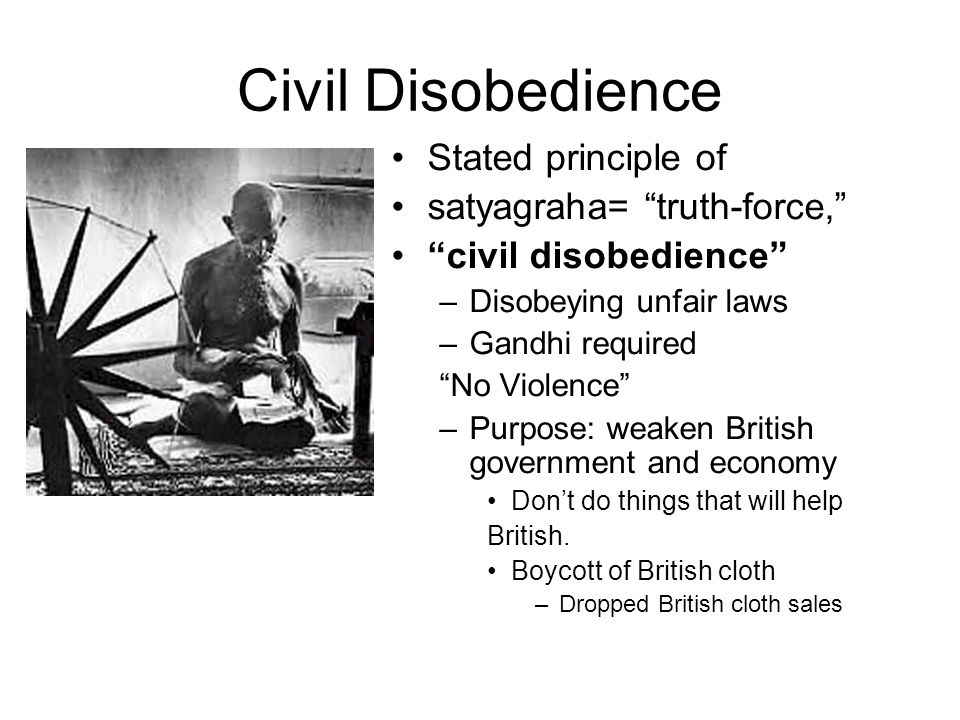 Civil Disobedience Stated principle of satyagraha= truth-force,