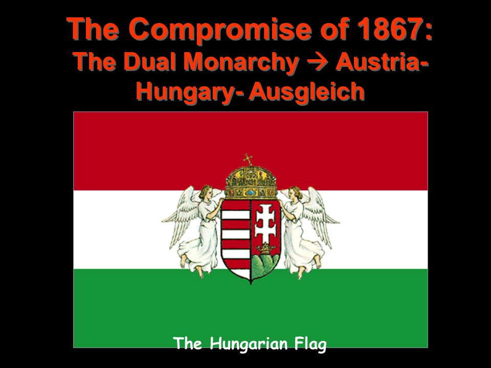 The Compromise of 1867: The Dual Monarchy  Austria-Hungary- Ausgleich