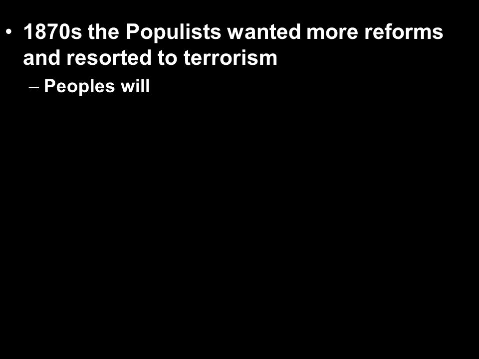 1870s the Populists wanted more reforms and resorted to terrorism