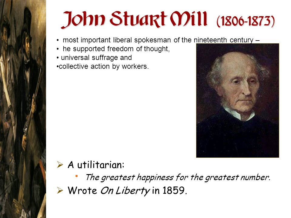 John Stuart Mill ( ) A utilitarian: Wrote On Liberty in 1859.