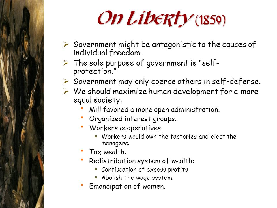 On Liberty (1859) Government might be antagonistic to the causes of individual freedom. The sole purpose of government is self-protection.