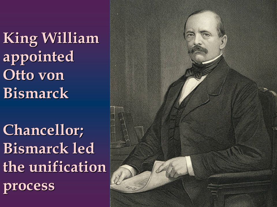King William appointed Otto von Bismarck Chancellor; Bismarck led the unification process